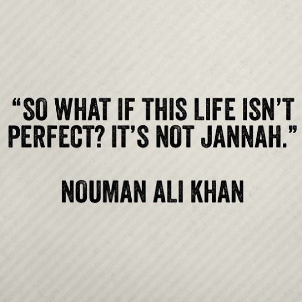 "We ALL have to remember this. If you have trouble in this World, don't focus on them to hard, for after death you will come to jannah! And in jannah there will be no problems . That is why you can't get a ""Perfect"" life in this World, becouse you will get a perfect life in jannah, where you can be with Allah in perfect love."