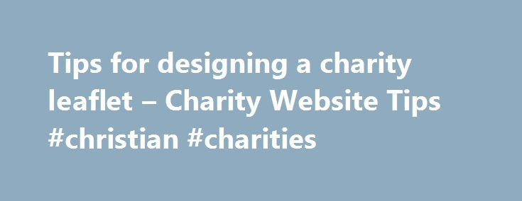 Tips for designing a charity leaflet – Charity Website Tips #christian #charities http://donate.remmont.com/tips-for-designing-a-charity-leaflet-charity-website-tips-christian-charities/  #charity leaflet # Our Blog This tip will be based around an A4 folded to DL sized 6 page leaflet. The front cover of the leaflet has to make the recipient want to pick up the leaflet and look inside. Our recommendation is to use a strong relevant image to really grab people s attention. […]