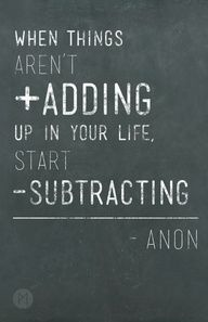 When things aren't adding up in your life, start subtracting.