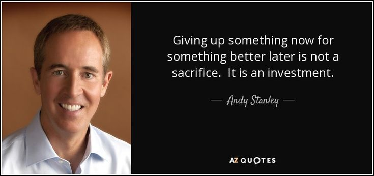 Andy Stanley quote: Giving up something now for something better later is not...