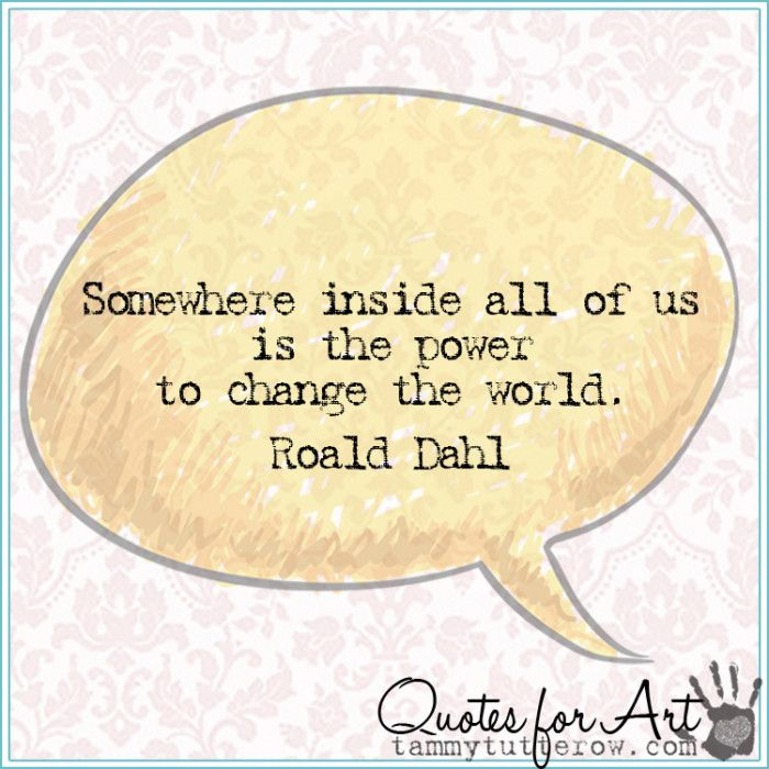 Quotes for Art | Somewhere inside all of us is the power to change the world.  Roald Dahl