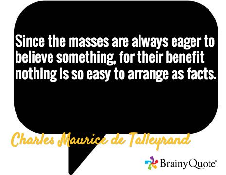 Since the masses are always eager to believe something, for their benefit nothing is so easy to arrange as facts. / Charles Maurice de Talleyrand