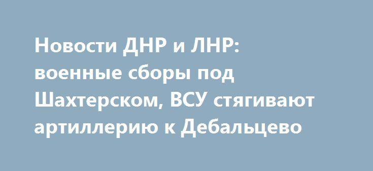 Новости ДНР и ЛНР: военные сборы под Шахтерском, ВСУ стягивают артиллерию к Дебальцево https://riafan.ru/703093-novosti-dnr-i-lnr-voennye-sbory-pod-shahterskom-vsu-styagivayut-artilleriyu-k-debalcevo