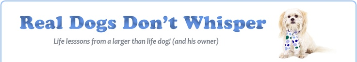 Real Dogs Don't Whisper: Life Lessons From A Larger Than Life Dog