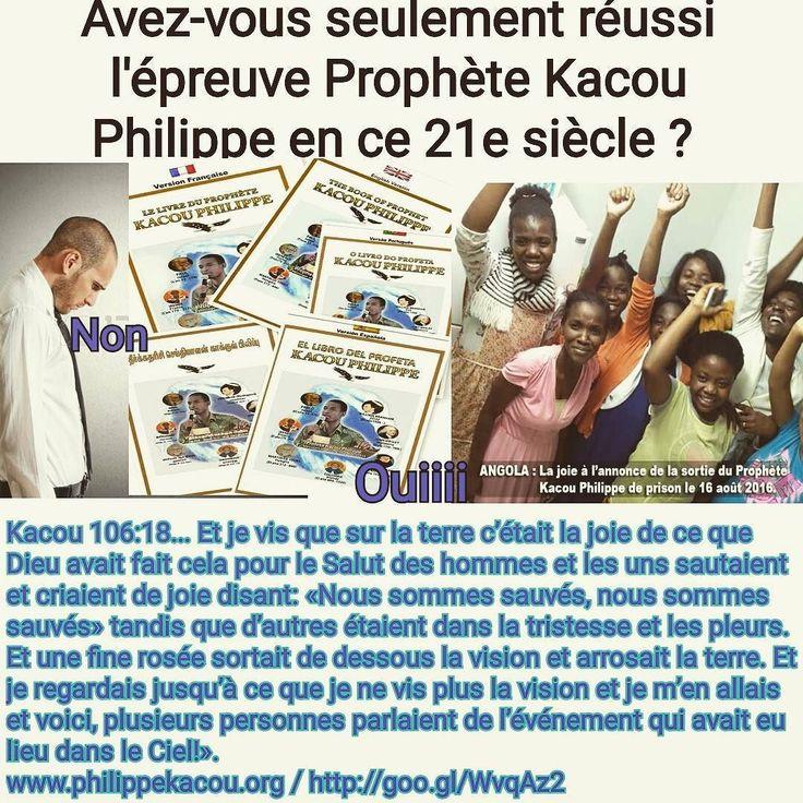 SANS LA BIBLE VOUS POUVEZ ÊTRE SAUVÉS PUISSIEZ VOUS SEULEMENT  RÉUSSIR L'ÉPREUVE KACOU PHILIPPE QUE DIEU VOUS A ENVOYÉE POUR CETTE GÉNÉRATION POUR CE 21e SIÈCLE.  Kacou 109: 5-6/15-18  Bien ! Jai ici deux questions. La première question est Frère Philippe de tout temps les prophètes ont été des Juifs doù vient-il quun Africain comme toi est prophète ? Tous les prophètes étaient des Hébreux parce que premièrement Jésus-Christ devait être envoyé aux brebis perdues dIsraël cest pourquoi Dieu ne…