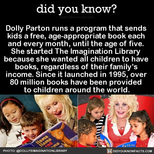 Dolly Parton runs a program that sends  kids a free, age-appropriate book each  and every month, until the age of five.  She started The Imagination Library  because she wanted all children to have  books, regardless of their family's  income. Since it launched in 1995, over  80 million books have been provided  to children around the world.  Source