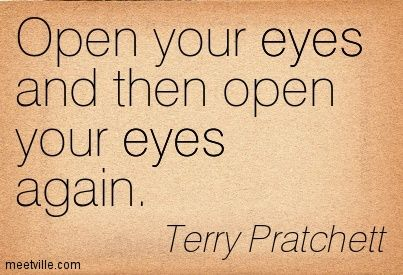 Terry Pratchett: Open your eyes and then open your eyes again. eyes. Meetville Quotes