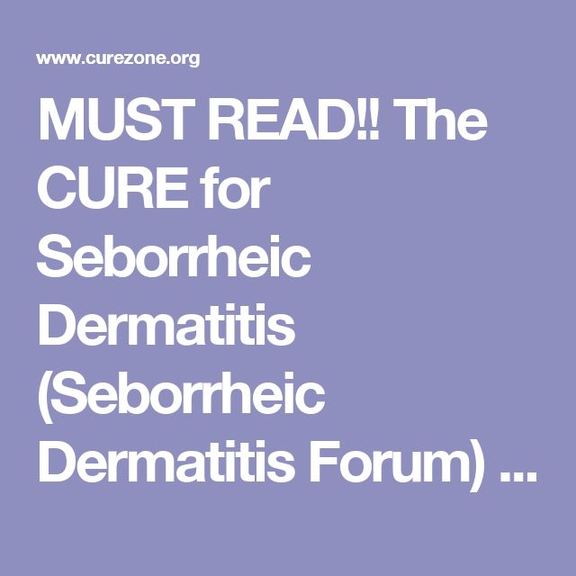 MUST READ!! The CURE for Seborrheic Dermatitis (Seborrheic Dermatitis Forum) 4/22/2013 2057688