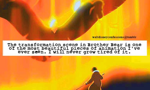 """""""The transformation scene in Brother Bear is one of the most beautiful pieces of animation I've ever seen. I will never grow tired of it."""""""