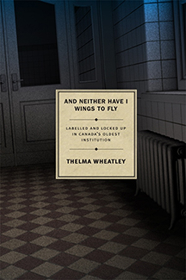 """""""And neither have I wings to fly"""": Labelled and Locked Up in Canada's Oldest Institution by Thelma Wheatley (April) Powerful exposé of a part of Canadian history kept secret — the book exposes the role of psychiatrists and leading eugenicists in Canada in the abuse of intellectual and physically handicapped children's civil rights in Canada. It includes full historical data, endnotes, historical sources, photographs, and a bibliography. A true, first-hand account by heroine Daisy Lumsden…"""
