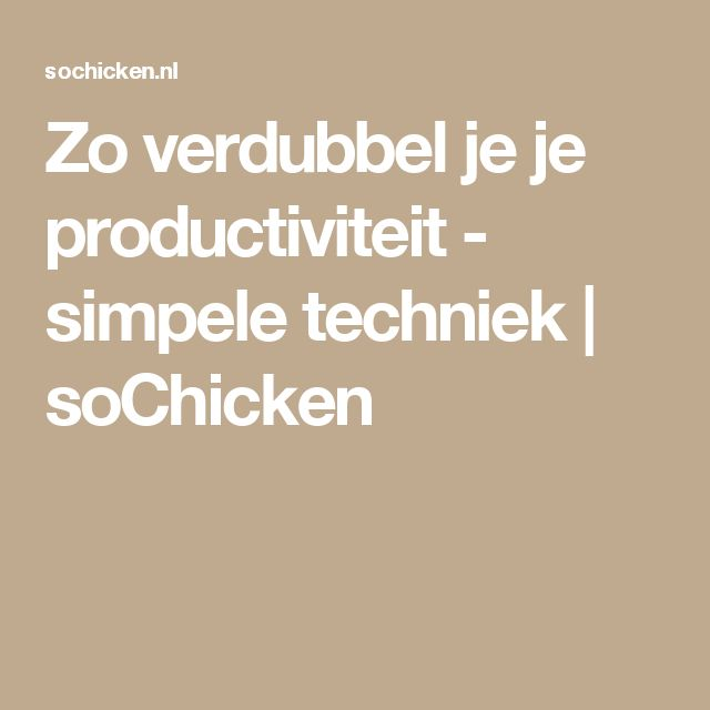 Zo verdubbel je je productiviteit - simpele techniek | soChicken