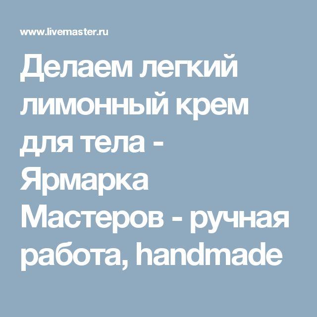 Делаем легкий лимонный крем для тела - Ярмарка Мастеров - ручная работа, handmade