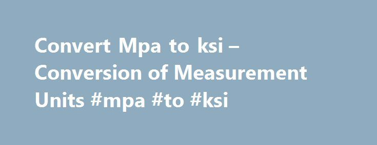 Convert Mpa to ksi – Conversion of Measurement Units #mpa #to #ksi http://nevada.nef2.com/convert-mpa-to-ksi-conversion-of-measurement-units-mpa-to-ksi/  # Convert Mpa to ksi – Conversion of Measurement Units Convert megapascal to kip/square inch More information from the unit converter How many Mpa in 1 ksi? The answer is 6.89475728. We assume you are converting between megapascal and kip/square inch. You can view more details on each measurement unit: Mpa or ksi The SI derived unit for…