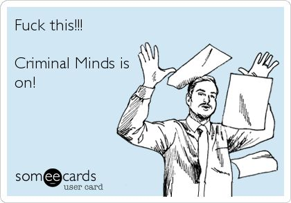 Criminal Minds is on! How I felt in college on Wednesday when I was supposed to be doing work. And how I still feel when I have stuff to do.