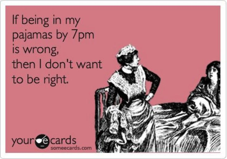 if being in my pajamas by 7pm is wrong, then i don't want to be right