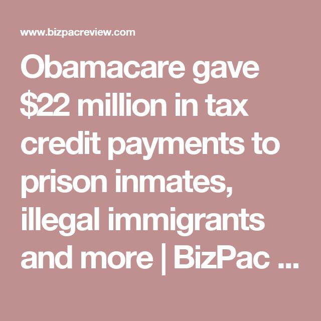 Obamacare gave $22 million in tax credit payments to prison inmates, illegal immigrants and more | BizPac Review