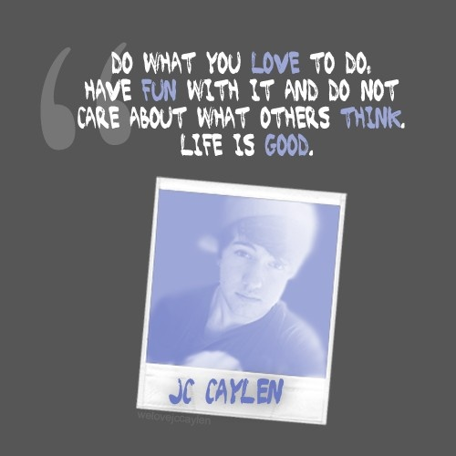 Do what you love to do. Have fun with it and do not care about what others think. Life is good.  -JC Caylen