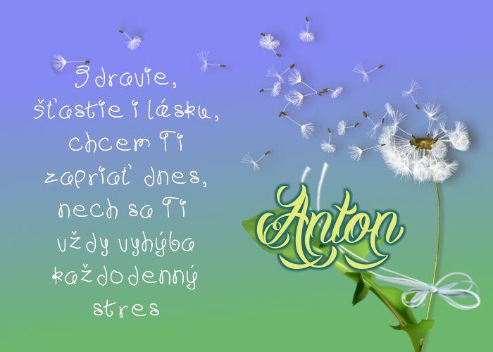 Anton Zdravie, šťastie i lásku, chcem Ti zapriať dnes, nech sa Ti vždy vyhýba každodenný stres
