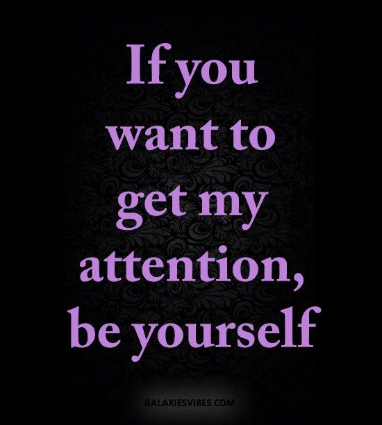 if you want to get my attention, be yourself