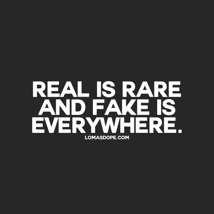 real is rare and fake is everywhere.