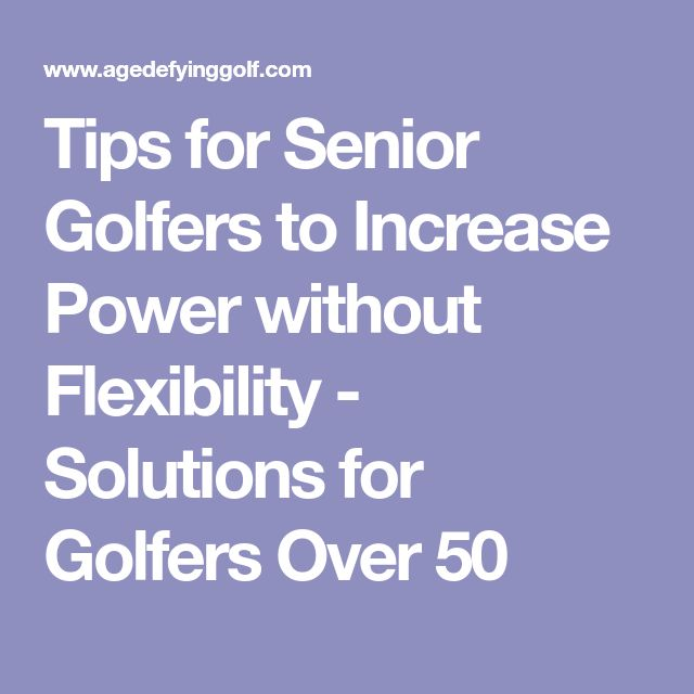 Tips for Senior Golfers to Increase Power without Flexibility - Solutions for Golfers Over 50