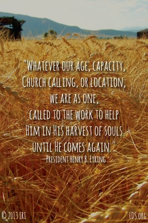 """""""Whatever our age, capacity, Church calling, or location, we are as one, called to the work to help Him in His harvest of souls until He comes again."""" —President Henry B. Eyring"""