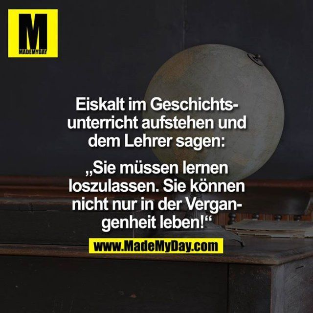 """""""Geschichte"""" as in 'living in the past'. challenging a history teacher. perfect job for an ENTP"""