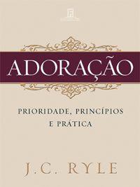 Adoração, Prioridade, Princípios e Prática :: Editora Fiel - Apoiando a Igreja de Deus