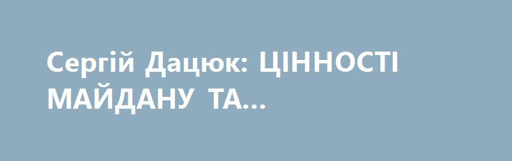 Сергій Дацюк: ЦІННОСТІ МАЙДАНУ ТА АНТИМАЙДАНУ http://www.bbcccnn.com.ua/polityka/sergii-dacuk-cinnosti-maidany-ta-antimaidany/  {{AutoHashTags}}