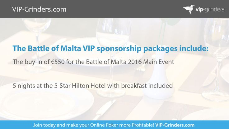 https://www.VIP-Grinders.com. VIP-Grinders is giving away two VIP sponsorships for Europe's hottest low-buy-in poker tournament, the 2016 Battle of Malta! The packages include 5 nights at the 5-Star Hilton Hotel, tickets to all 4 BOM VIP Player Parties, plus the buy-in for the Main Event, where you can play for a massive estimated prize pool of €700,000!