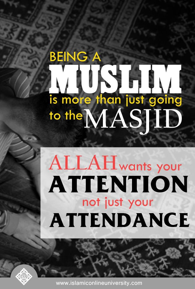 Being a Muslim is more than just going to the masjid - Allah wants your 'attention' not just your 'attendance'