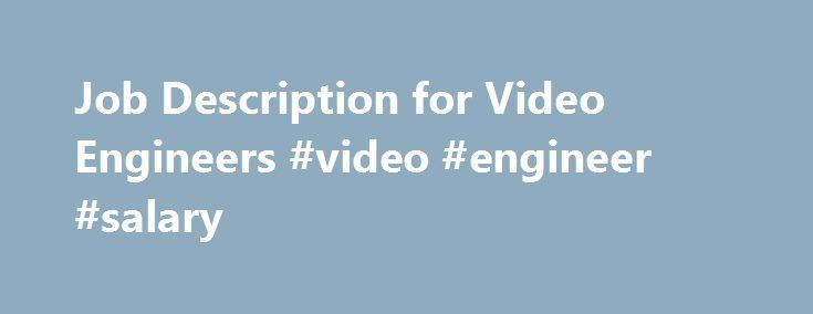 Job Description for Video Engineers #video #engineer #salary http://south-africa.nef2.com/job-description-for-video-engineers-video-engineer-salary/  # Job Description for Video Engineers Video specialists deal with cables. Related Articles As broadcasting begins to move from analog broadcasting to digital TV and online, video engineers continued to be in demand at the start of the 21st century. This is particularly true in the online world, as more companies broadcast their messages…