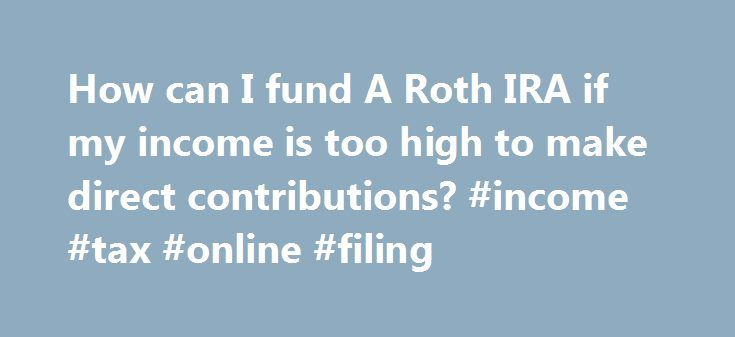How can I fund A Roth IRA if my income is too high to make direct contributions? #income #tax #online #filing http://income.nef2.com/how-can-i-fund-a-roth-ira-if-my-income-is-too-high-to-make-direct-contributions-income-tax-online-filing/  #roth ira income limit # How can I fund A Roth IRA if my income is too high to make direct contributions? Loading the player. Although Roth IRAs provide many advantages for lower- and middle-income retirement savers, those with modified adjusted gross…