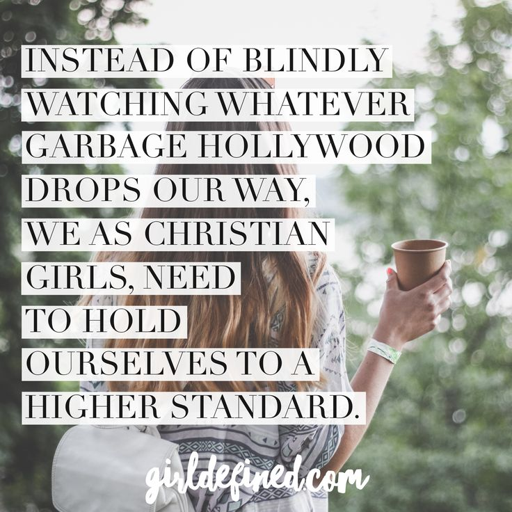 Instead of blindly watching whatever garbage Hollywood drops our way, we as Christian girls, need to hold ourselves to a higher standard.