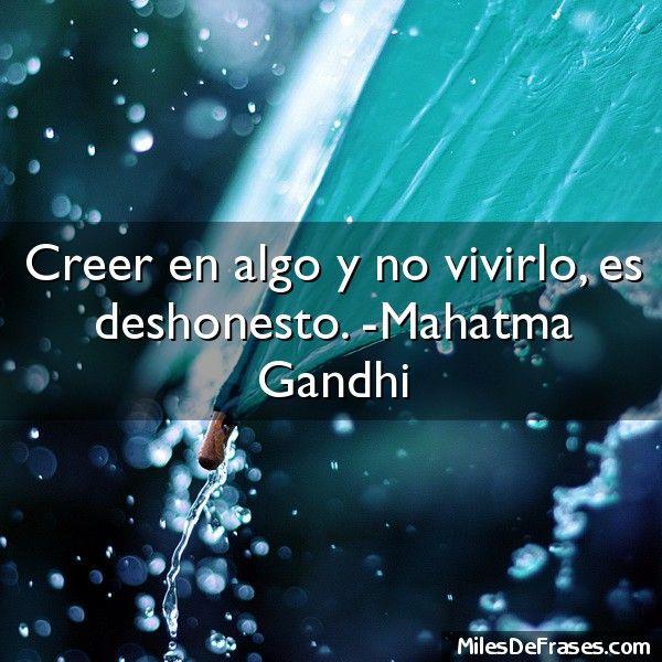 Creer en algo y no vivirlo es deshonesto. -Mahatma Gandhi