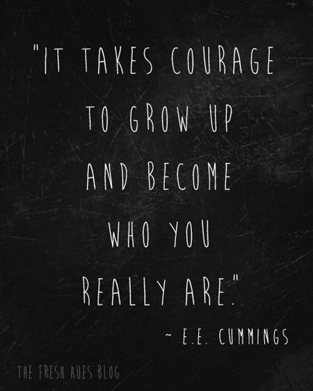 Love this quote by E E Cummings: It takes courage to grow up and become who you really are.