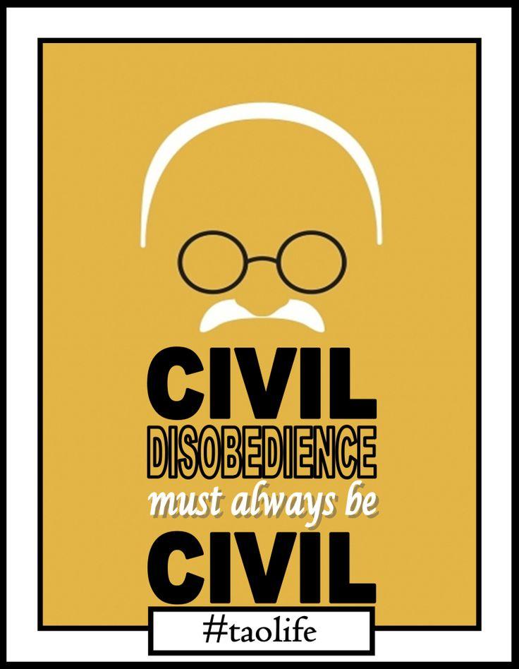 Civil disobedience must always be civil.  Mahatma Gandhi