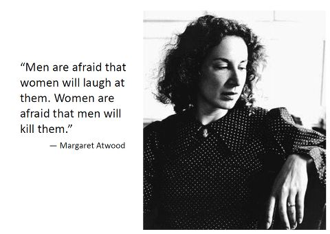 """Men are afraid women will laugh at them. Women are afraid men will kill them."" ~ Margaret Atwood"