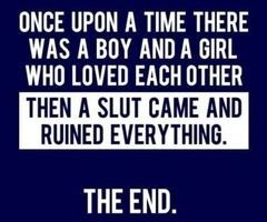 slut- wrong, that would be the guy who cheated on you. And if he didn't cheat on you with her, he fell out of love with you and left you. Blame they person who had the control to save or leave your relationship.
