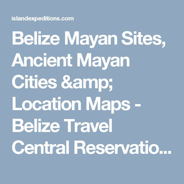 Belize Mayan Sites, Ancient Mayan Cities & Location Maps - Belize Travel Central Reservations