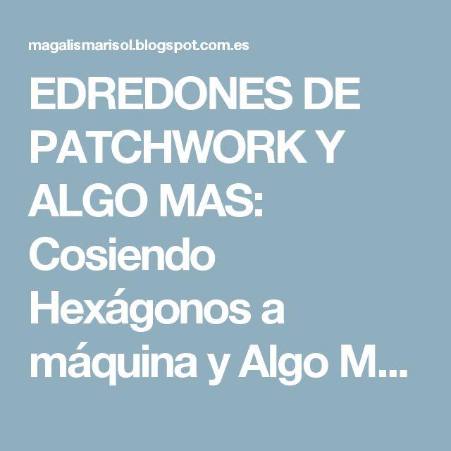 EDREDONES  DE  PATCHWORK Y ALGO MAS: Cosiendo Hexágonos a máquina y Algo Más.