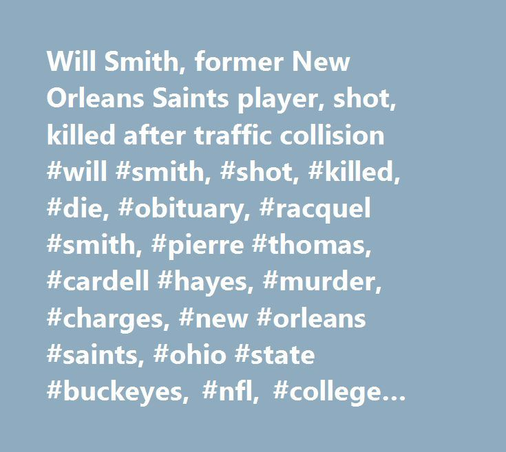 Will Smith, former New Orleans Saints player, shot, killed after traffic collision #will #smith, #shot, #killed, #die, #obituary, #racquel #smith, #pierre #thomas, #cardell #hayes, #murder, #charges, #new #orleans #saints, #ohio #state #buckeyes, #nfl, #college #football http://virginia.remmont.com/will-smith-former-new-orleans-saints-player-shot-killed-after-traffic-collision-will-smith-shot-killed-die-obituary-racquel-smith-pierre-thomas-cardell-hayes-murder-charges/  # Former Saints DE…