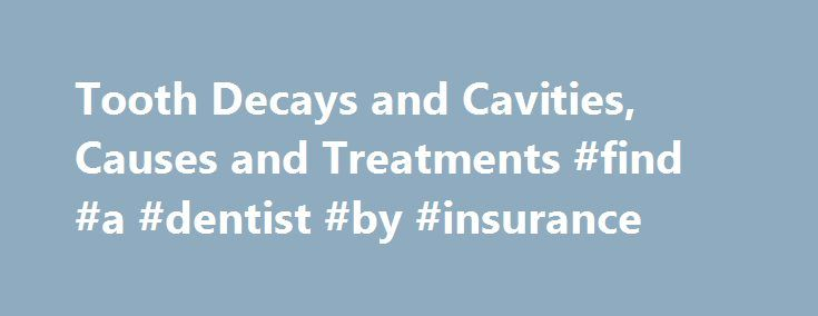 Tooth Decays and Cavities, Causes and Treatments #find #a #dentist #by #insurance http://dental.remmont.com/tooth-decays-and-cavities-causes-and-treatments-find-a-dentist-by-insurance/  #tooth cavity # Cavities Treatment In adults, dentists can apply sealants on molars that have early signs of tooth decay, as long as the decay has not broken through the enamel. Once the enamel has been irreversibly compromised, your dentist will have to fill the tooth. In more serious cases, a root canal may…