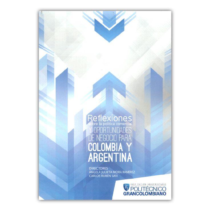 Reflexiones sobre la política comercial y oportunidades de negocio para Colombia y Argentina – Varios – Politécnico Grancolombiano www.librosyeditores.com Editores y distribuidores.