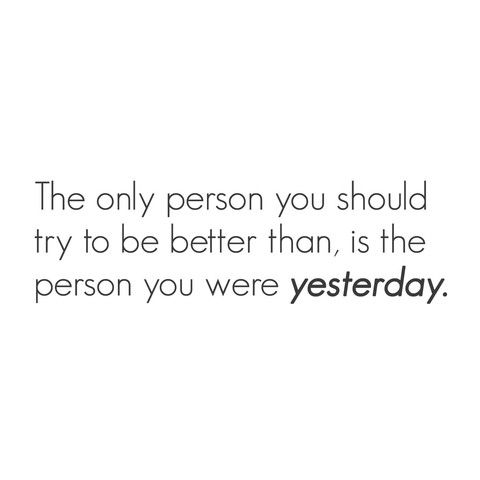 """The only person you should try to be better than is..."""