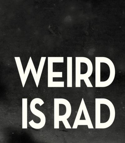 weird is rad ! id rather be weird me then  then the normal everyone else wants me to be <3