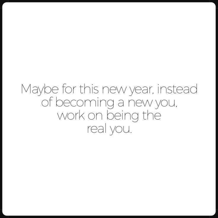 Maybe this year, instead of being a new you, just work on being the real you.
