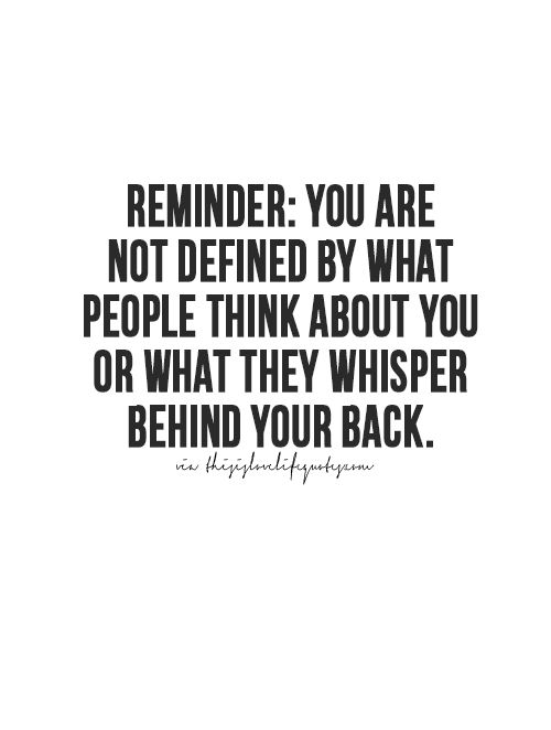 Reminder: you are not defined by what people think about you or what they whisper behind your back.