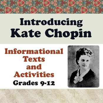 Introducing Kate Chopin is a informational reading and writing assignment unit for high school students.  It is best used before students read Chopins works if they are studying them but it is not necessary for students to read any of her writings - the resource stands as a biographical unit on its own.
