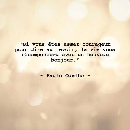 If you enough courageous summers to say goodbye, the life will reward you with a new hello  -Paulo Coelho